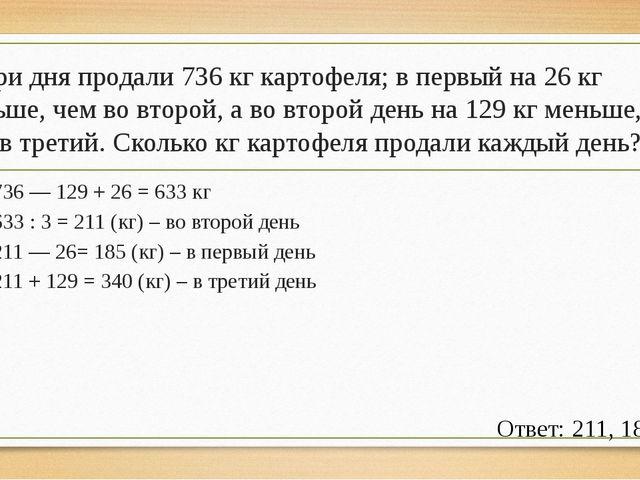 За три дня продали 736 кг картофеля; в первый на 26 кг меньше, чем во второй,...