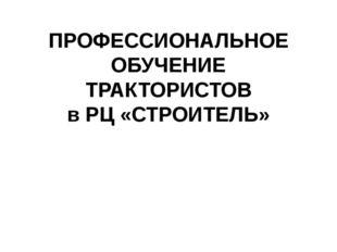 ПРОФЕССИОНАЛЬНОЕ ОБУЧЕНИЕ ТРАКТОРИСТОВ в РЦ «СТРОИТЕЛЬ»