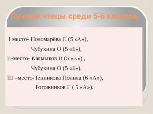 Лучшие чтецы среди 5-6 классов. Iместо-ПономарёваС (5 «А»), ЧубукинаО (5 «Б»)
