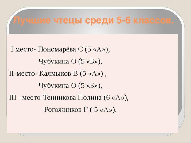 Лучшие чтецы среди 5-6 классов. Iместо-ПономарёваС (5 «А»), ЧубукинаО (5 «Б»)...