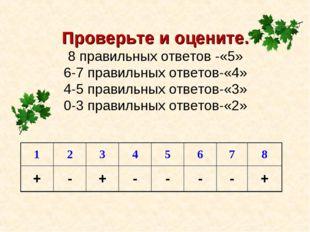 Проверьте и оцените. 8 правильных ответов -«5» 6-7 правильных ответов-«4» 4-5