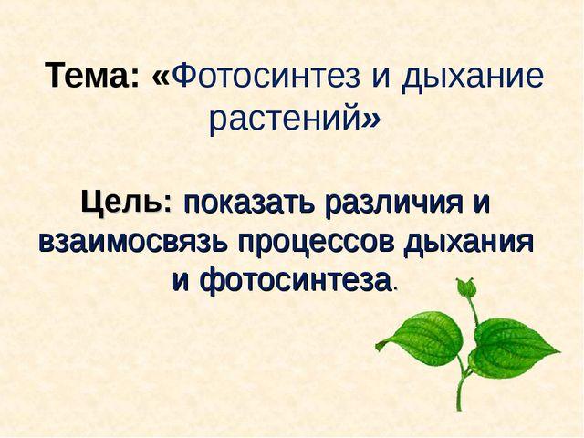 Тема: «Фотосинтез и дыхание растений» Цель: показать различия и взаимосвязь п...