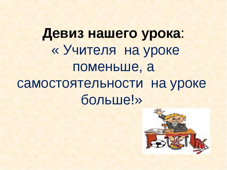 Девиз нашего урока: « Учителя на уроке поменьше, а самостоятельности на уроке...