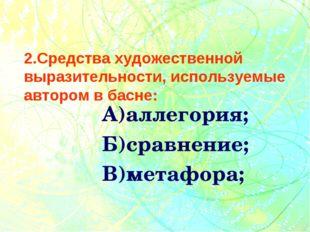 2.Средства художественной выразительности, используемые автором в басне: А)а