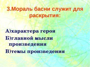3.Мораль басни служит для раскрытия: А)характера героя Б)главной мысли произв