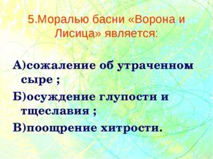 5.Моралью басни «Ворона и Лисица» является: А)сожаление об утраченном сыре ;