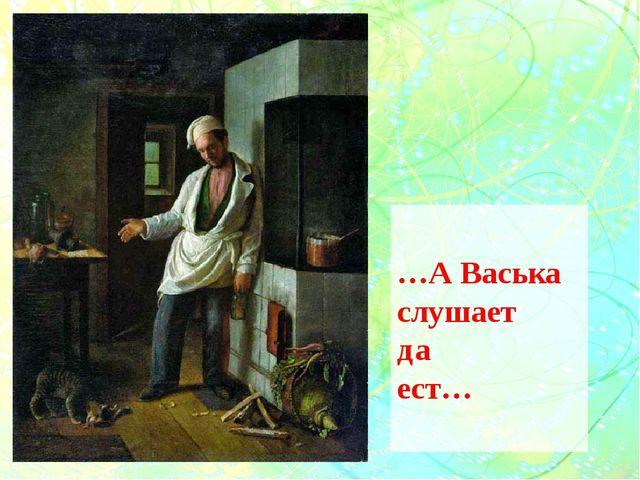…А Васька слушает да ест…
