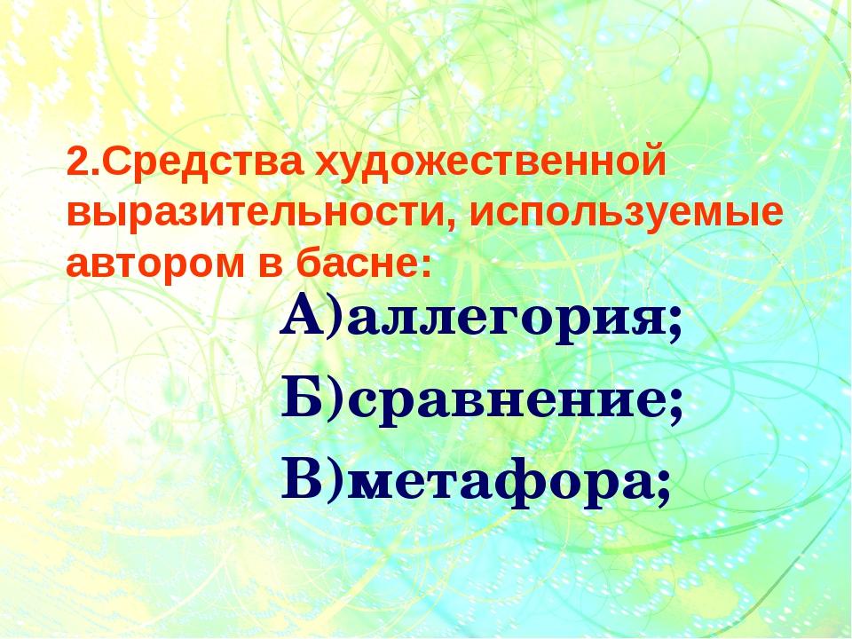 2.Средства художественной выразительности, используемые автором в басне: А)а...