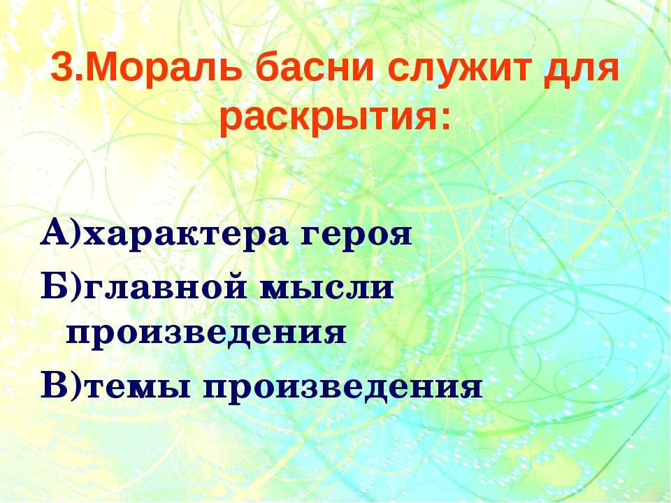 3.Мораль басни служит для раскрытия: А)характера героя Б)главной мысли произв...