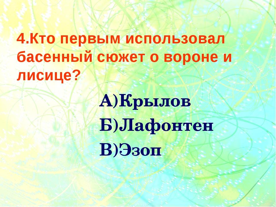 4.Кто первым использовал басенный сюжет о вороне и лисице? А)Крылов Б)Лафонт...