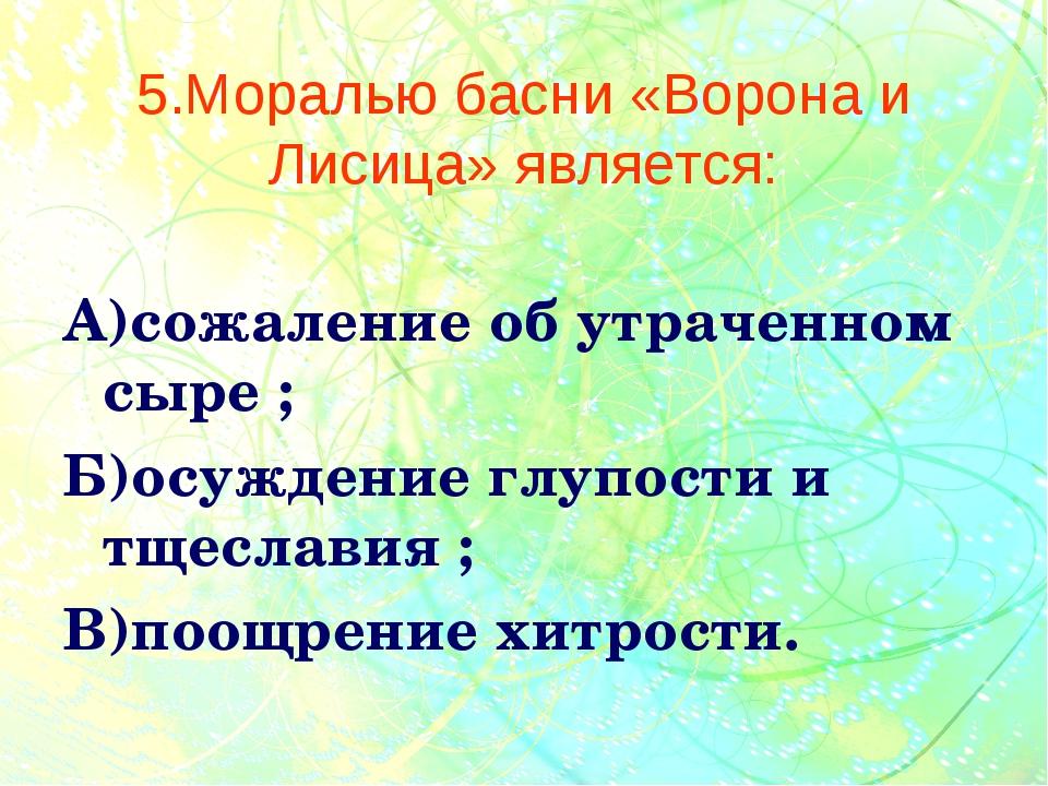 5.Моралью басни «Ворона и Лисица» является: А)сожаление об утраченном сыре ;...