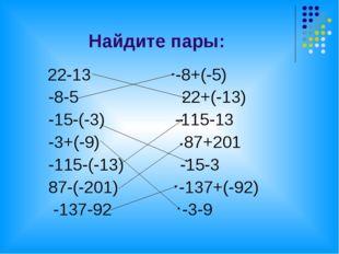Найдите пары: 22-13 -8+(-5) -8-5 22+(-13) -15-(-3) -115-13 -3+(-9) 87+201 -11