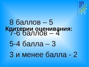Критерии оценивания: 8 баллов – 5 7-6 баллов – 4 5-4 балла – 3 3 и менее бал