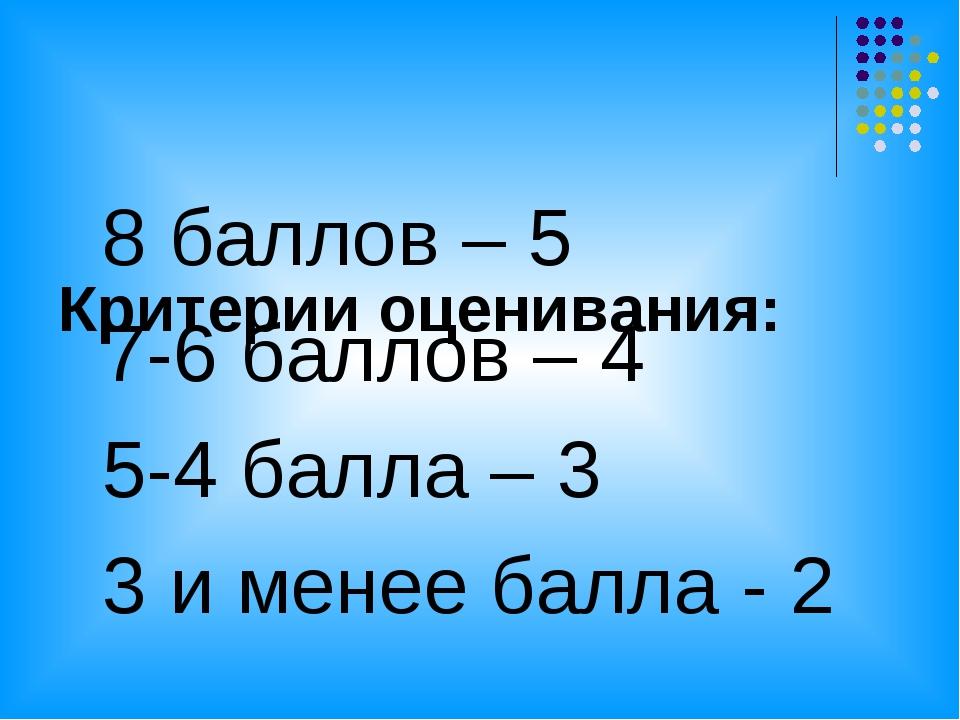 Критерии оценивания: 8 баллов – 5 7-6 баллов – 4 5-4 балла – 3 3 и менее бал...