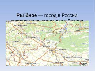 Ры́бное— город в России, располагаясь вплотную к Рязани, является её городом