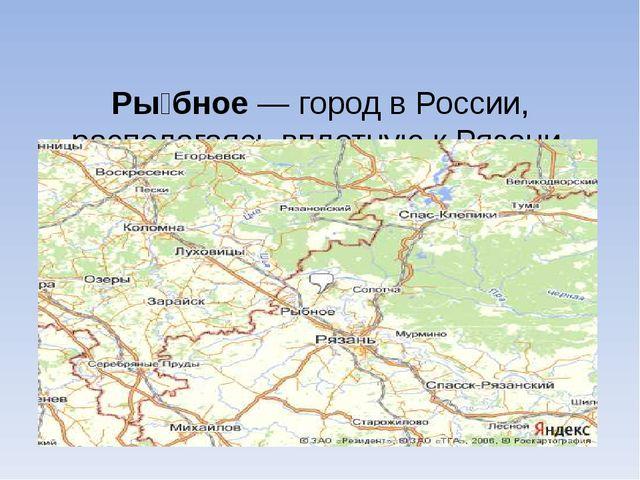 Ры́бное— город в России, располагаясь вплотную к Рязани, является её городом...