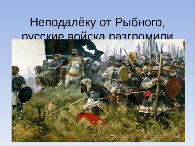 Неподалёку от Рыбного, русские войска разгромили монголо-татарскиевойска.