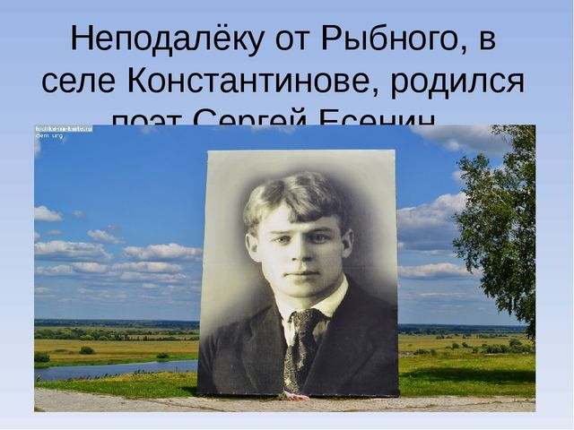 Неподалёку от Рыбного, в селеКонстантинове, родился поэтСергейЕсенин.