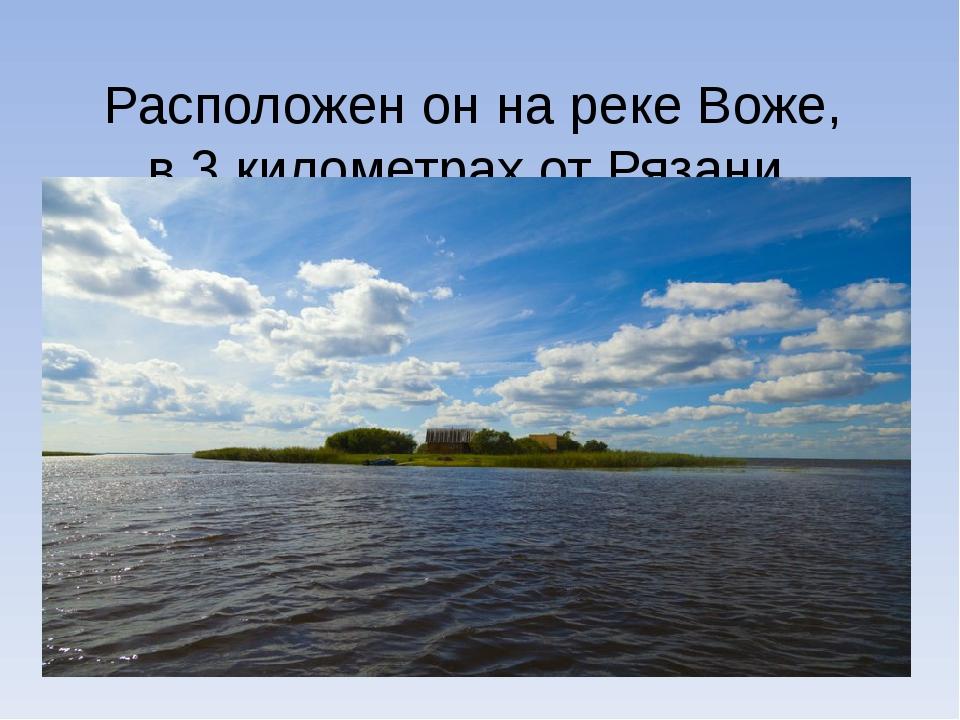 Расположен он на рекеВоже, в 3километрах от Рязани.