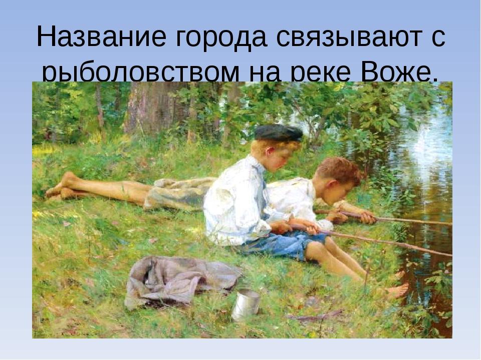 Название города связывают с рыболовством на реке Воже.