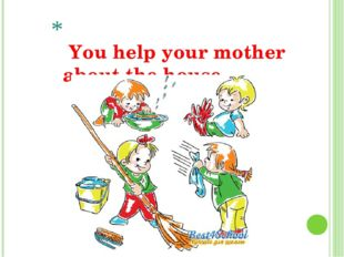 You help your mother about the house.