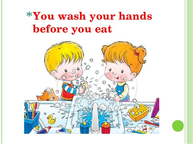 You wash your hands before you eat