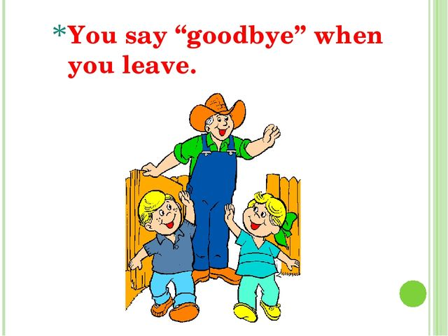 """You say """"goodbye"""" when you leave."""