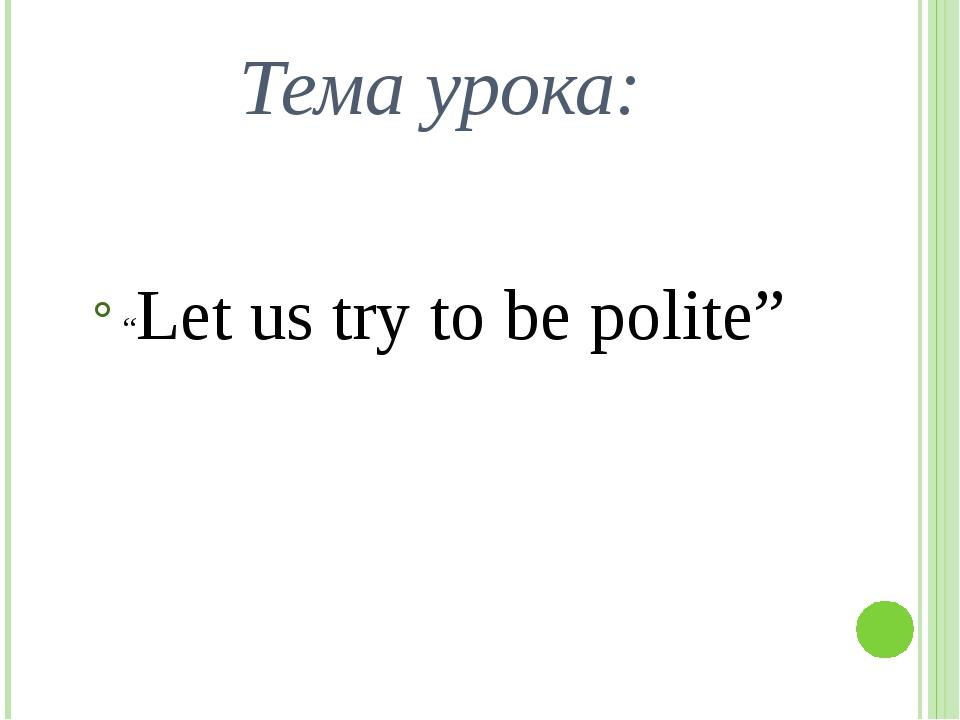 "Тема урока: ""Let us try to be polite"""