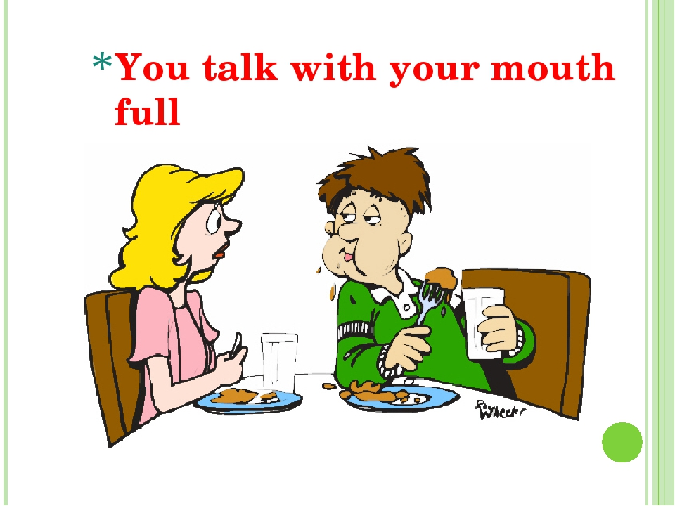 You talk with your mouth full