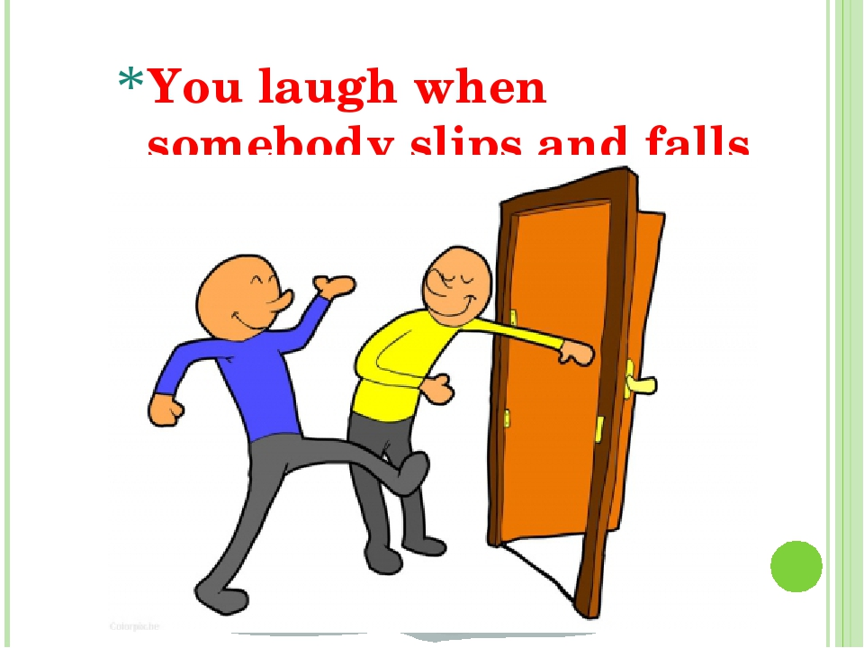 You laugh when somebody slips and falls on