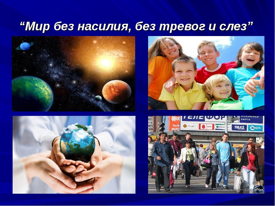 """""""Мир без насилия, без тревог и слез"""""""