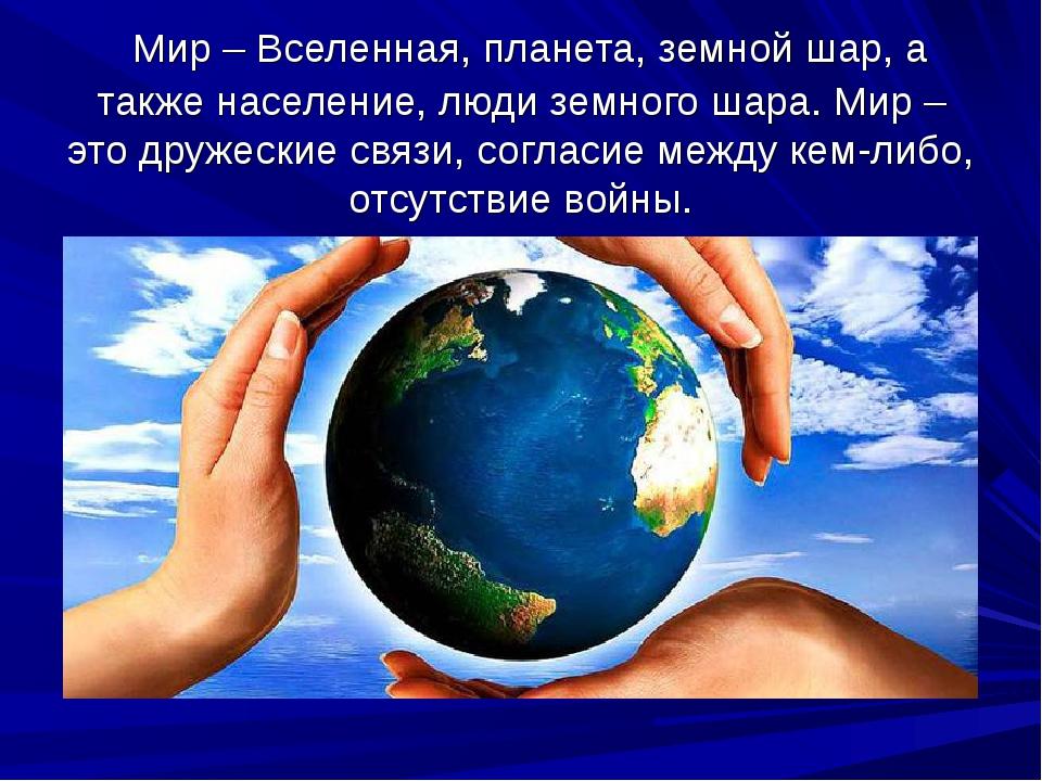Мир – Вселенная, планета, земной шар, а также население, люди земного шара....