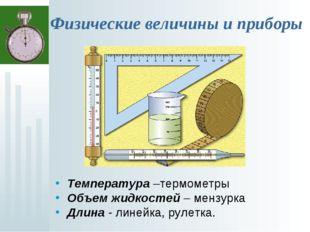 Физические величины и приборы Температура –термометры Объем жидкостей – мензу