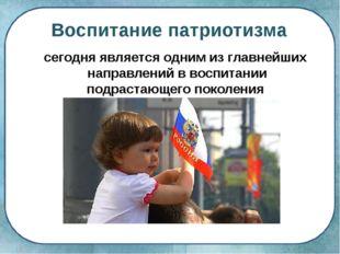 Воспитание патриотизма сегодня является одним из главнейших направлений в вос