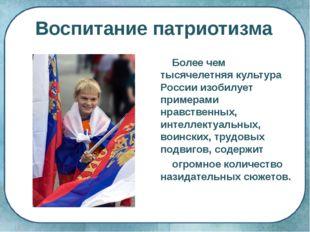 Воспитание патриотизма Более чем тысячелетняя культура России изобилует приме
