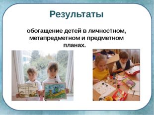 Результаты обогащение детей в личностном, метапредметном и предметном планах.