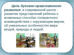 Цель духовно-нравственного развития в современной школе - развитие представл