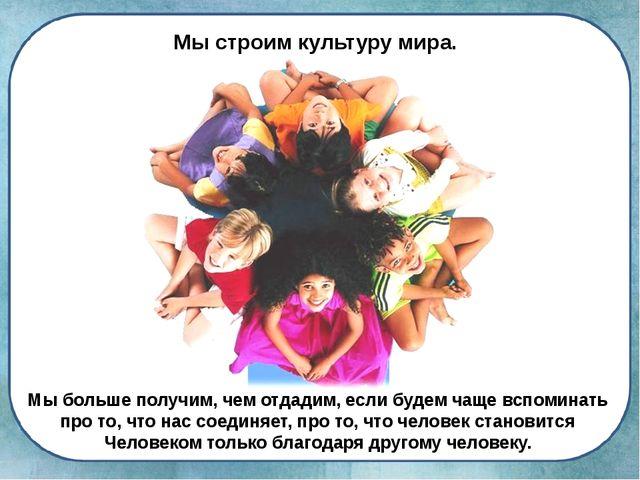 Мы строим культуру мира. Мы больше получим, чем отдадим, если будем чаще всп...