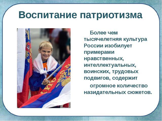 Воспитание патриотизма Более чем тысячелетняя культура России изобилует приме...