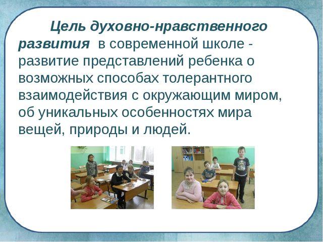 Цель духовно-нравственного развития в современной школе - развитие представл...