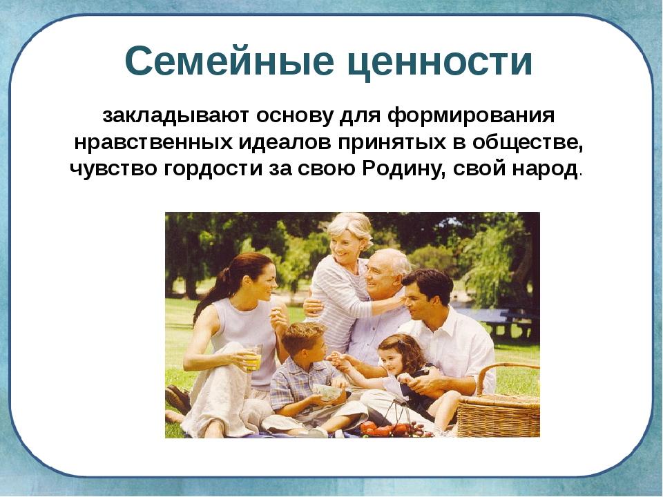 Семейные ценности закладывают основу для формирования нравственных идеалов пр...
