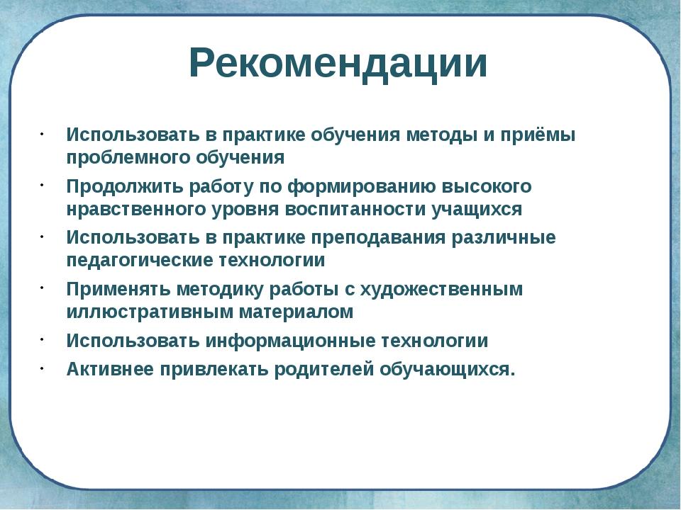 Рекомендации Использовать в практике обучения методы и приёмы проблемного обу...
