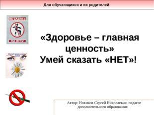 «Здоровье – главная ценность» Умей сказать «НЕТ»! Автор: Новиков Сергей Никол