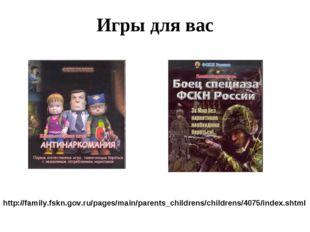 Игры для вас http://family.fskn.gov.ru/pages/main/parents_childrens/childrens