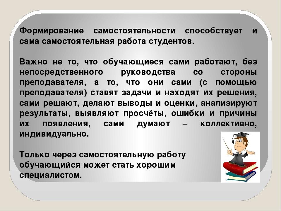 Формирование самостоятельности способствует и сама самостоятельная работа сту...