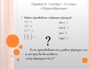 Пример 4. Алгебра – 11 класс «Первообразная» Найти производные следующих функ