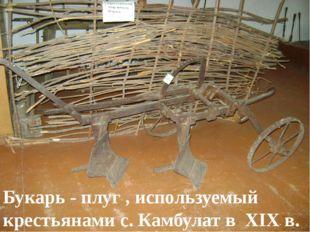 Букарь - плуг , используемый крестьянами с. Камбулат в XIX в.