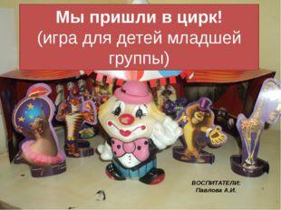 Мы пришли в цирк! (игра для детей младшей группы) ВОСПИТАТЕЛИ: Павлова А.И.