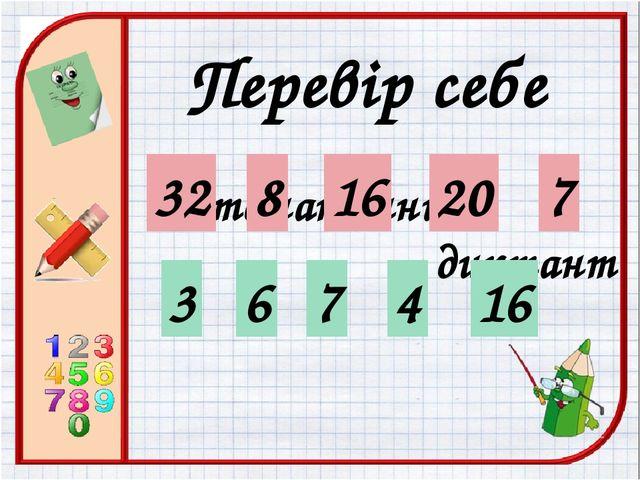 Математичний диктант 32 Перевір себе 8 16 20 7 3 6 7 4 16