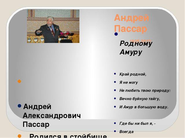 Андрей Пассар 1925-2012 Родному Амуру Край родной, Я не могу Не любить твою п...